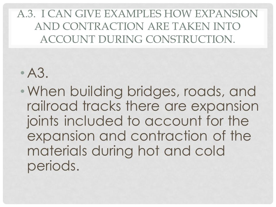A.3. I can give examples how expansion and contraction are taken into account during construction.