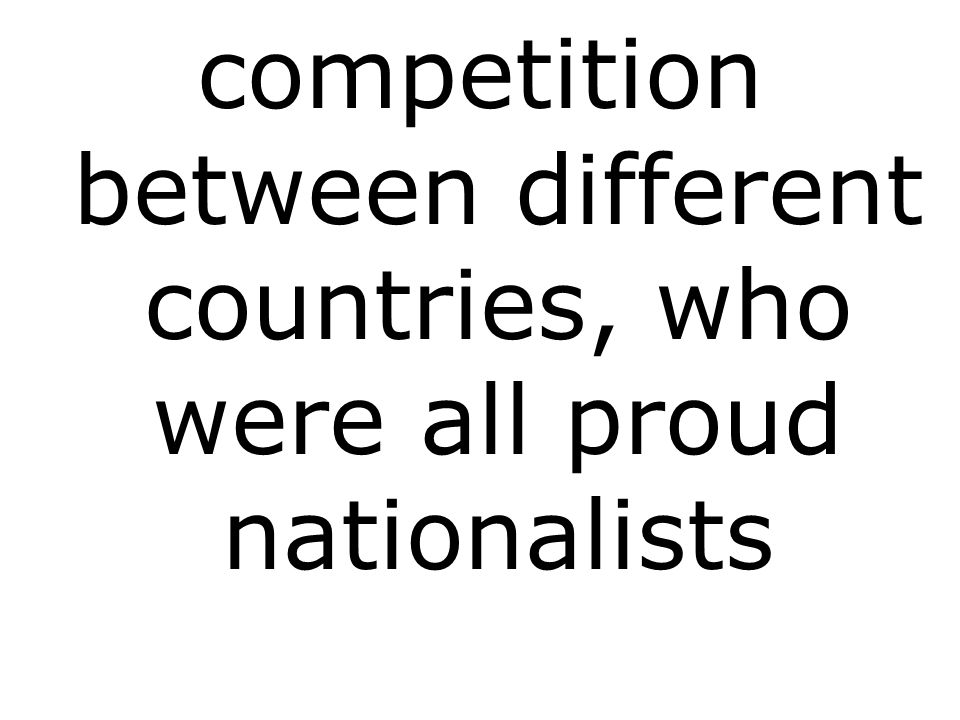 competition between different countries, who were all proud nationalists