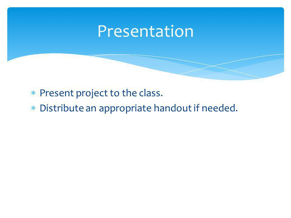 Presentation Present project to the class.