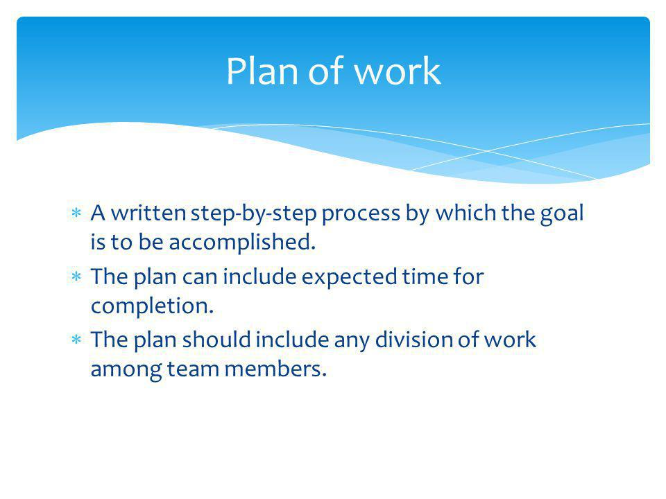 Plan of work A written step-by-step process by which the goal is to be accomplished. The plan can include expected time for completion.