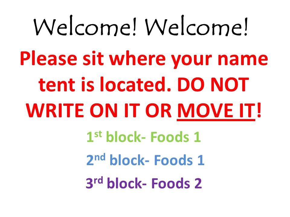 Welcome! Welcome! Please sit where your name tent is located. DO NOT WRITE ON IT OR MOVE IT! 1st block- Foods 1.