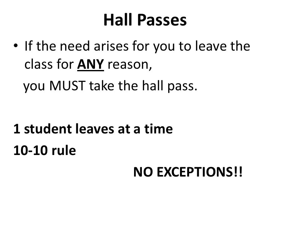Hall Passes If the need arises for you to leave the class for ANY reason, you MUST take the hall pass.