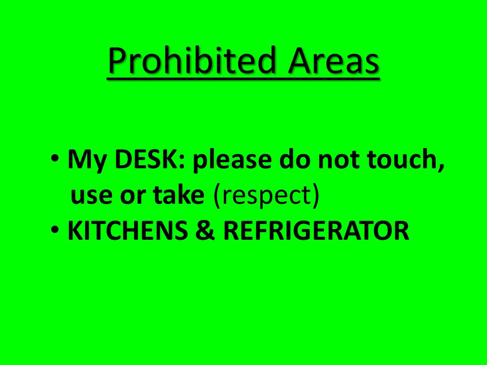 Prohibited Areas My DESK: please do not touch, use or take (respect)