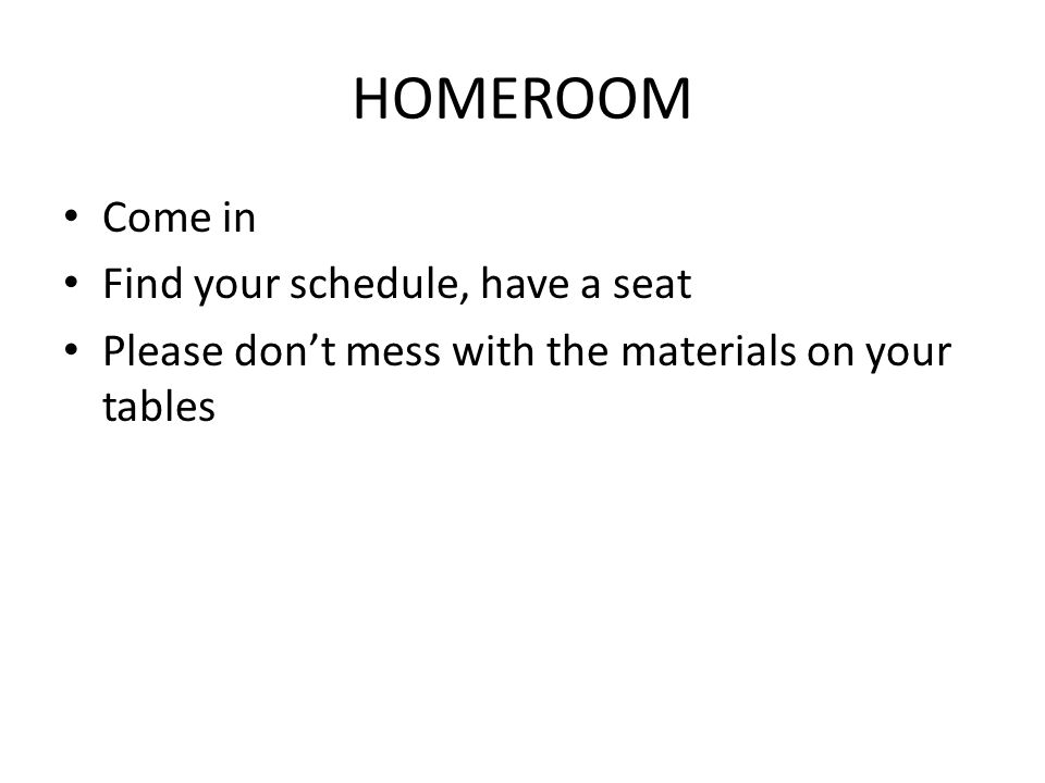HOMEROOM Come in Find your schedule, have a seat