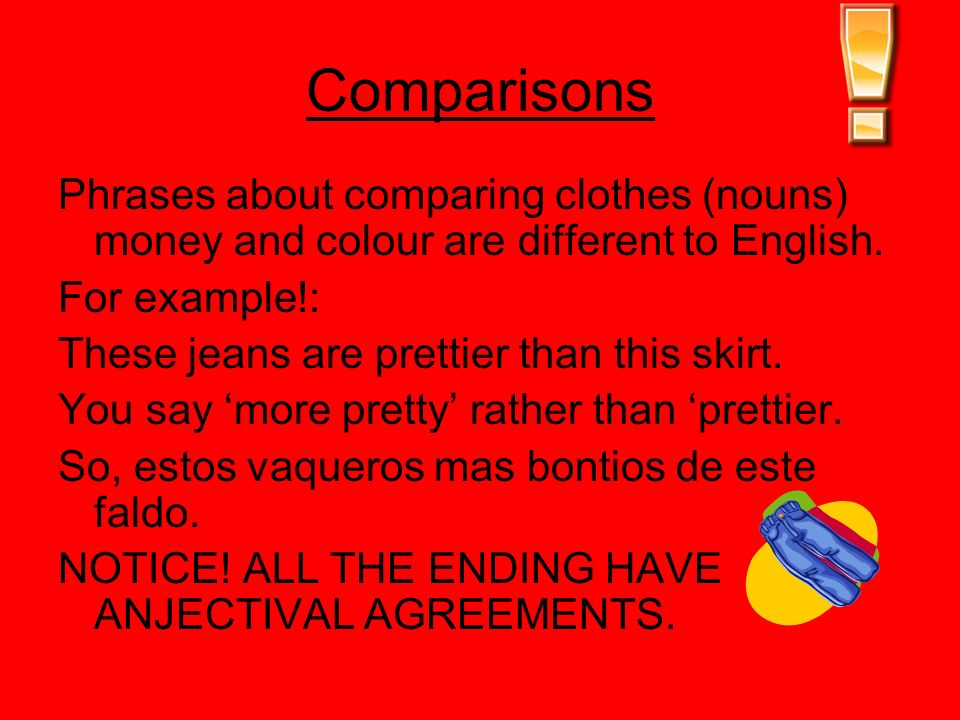 Comparisons Phrases about comparing clothes (nouns) money and colour are different to English. For example!: