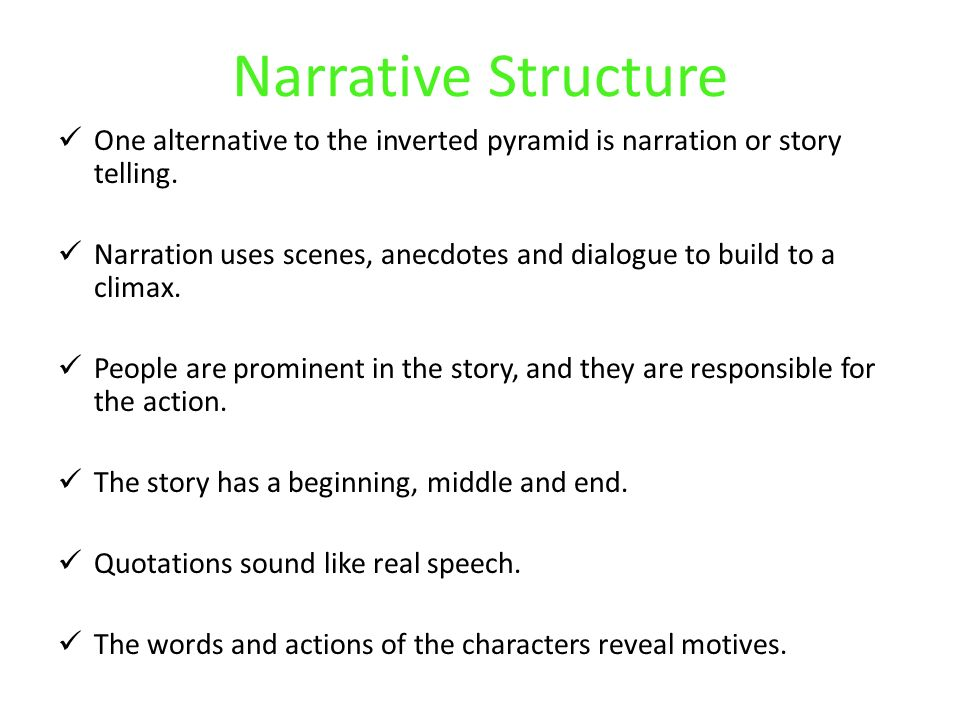 Narrative Structure One alternative to the inverted pyramid is narration or story telling.