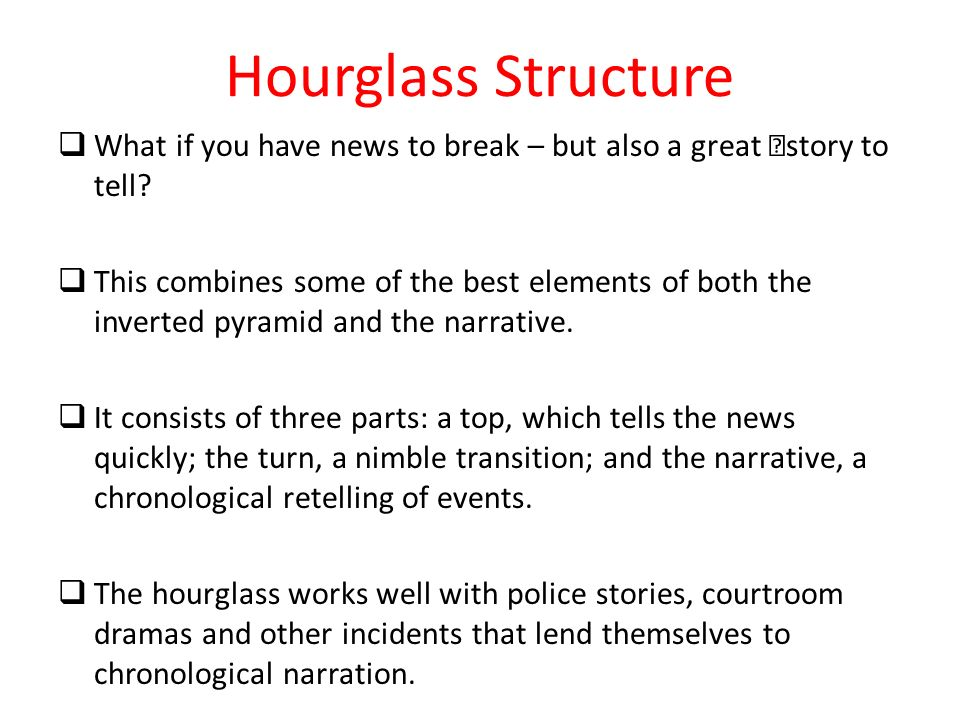Hourglass Structure What if you have news to break – but also a great story to tell