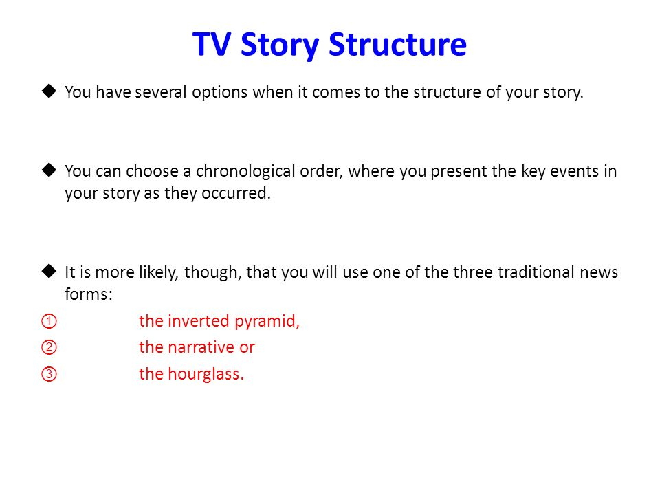 TV Story Structure You have several options when it comes to the structure of your story.