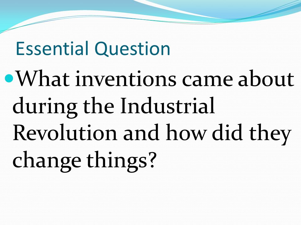 Essential Question What inventions came about during the Industrial Revolution and how did they change things