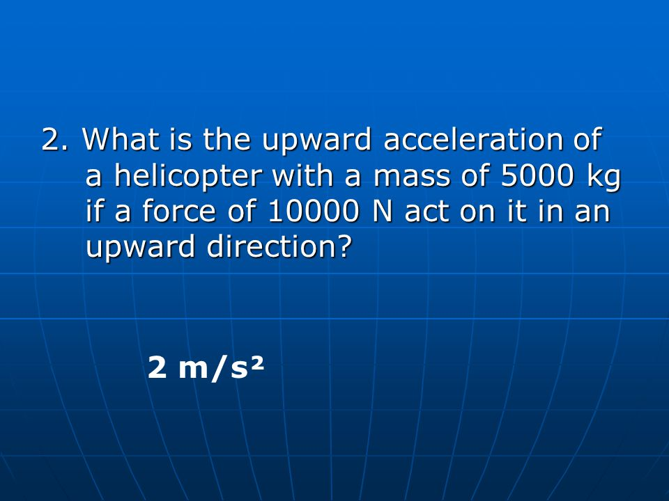 2. What is the upward acceleration of a helicopter with a mass of 5000 kg if a force of 10000 N act on it in an upward direction