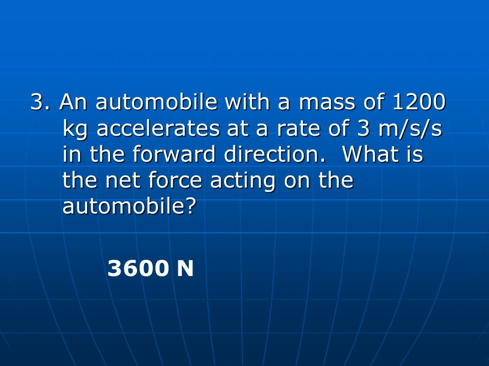3. An automobile with a mass of 1200 kg accelerates at a rate of 3 m/s/s in the forward direction. What is the net force acting on the automobile