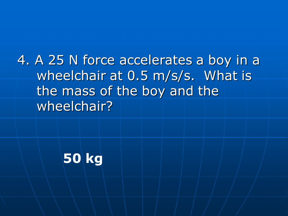 4. A 25 N force accelerates a boy in a wheelchair at 0. 5 m/s/s