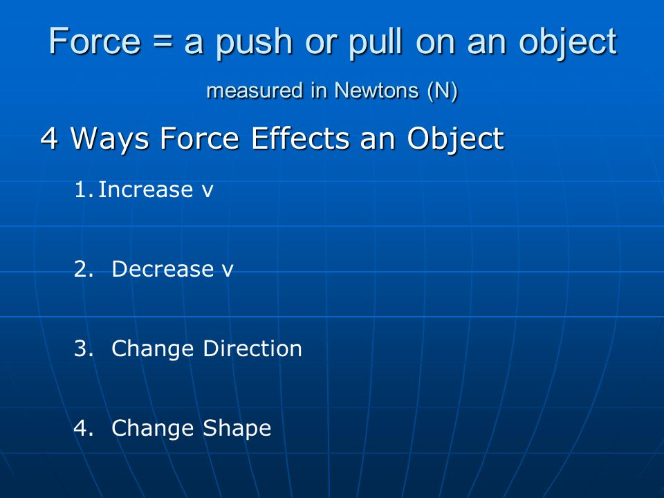 Force = a push or pull on an object measured in Newtons (N)