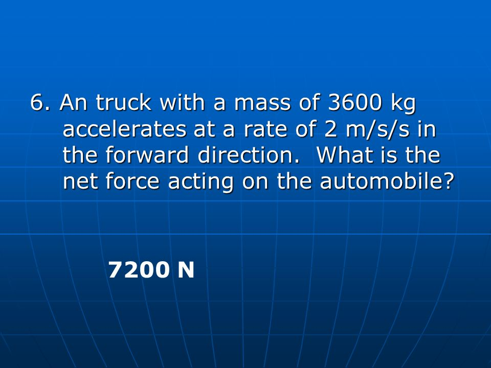 6. An truck with a mass of 3600 kg accelerates at a rate of 2 m/s/s in the forward direction. What is the net force acting on the automobile
