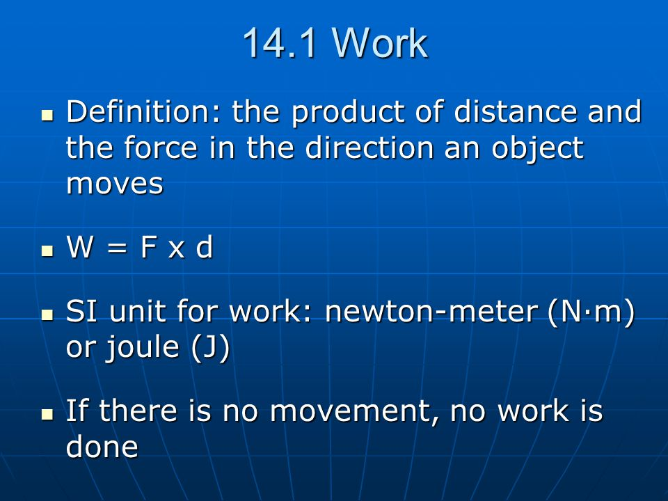 14.1 Work Definition: the product of distance and the force in the direction an object moves. W = F x d.