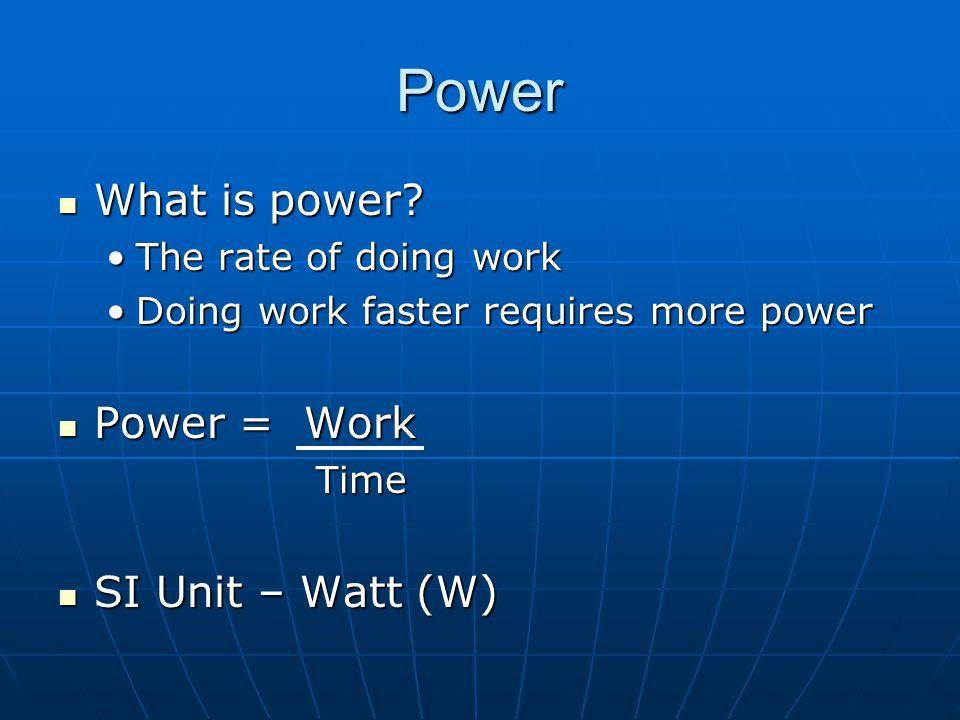Power What is power Power = Work SI Unit – Watt (W)