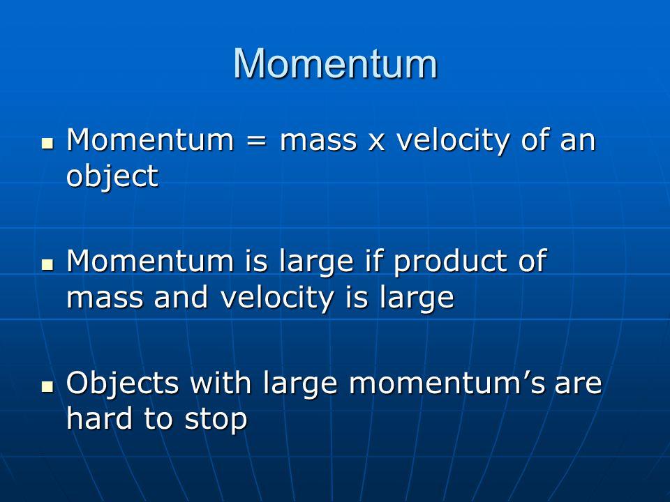 Momentum Momentum = mass x velocity of an object