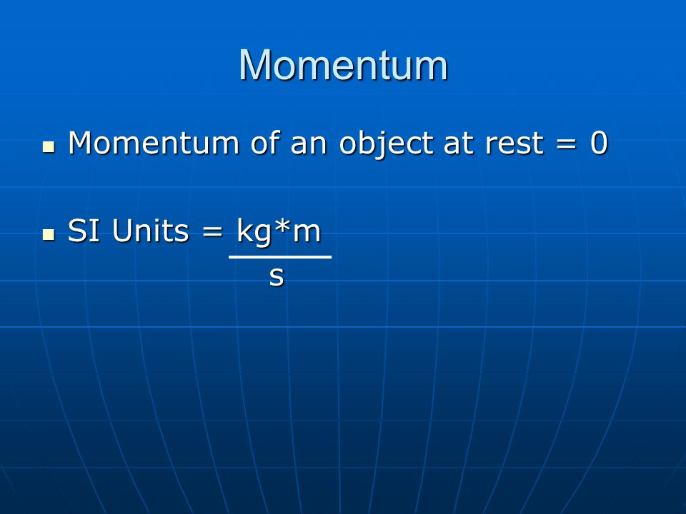 Momentum Momentum of an object at rest = 0 SI Units = kg*m s