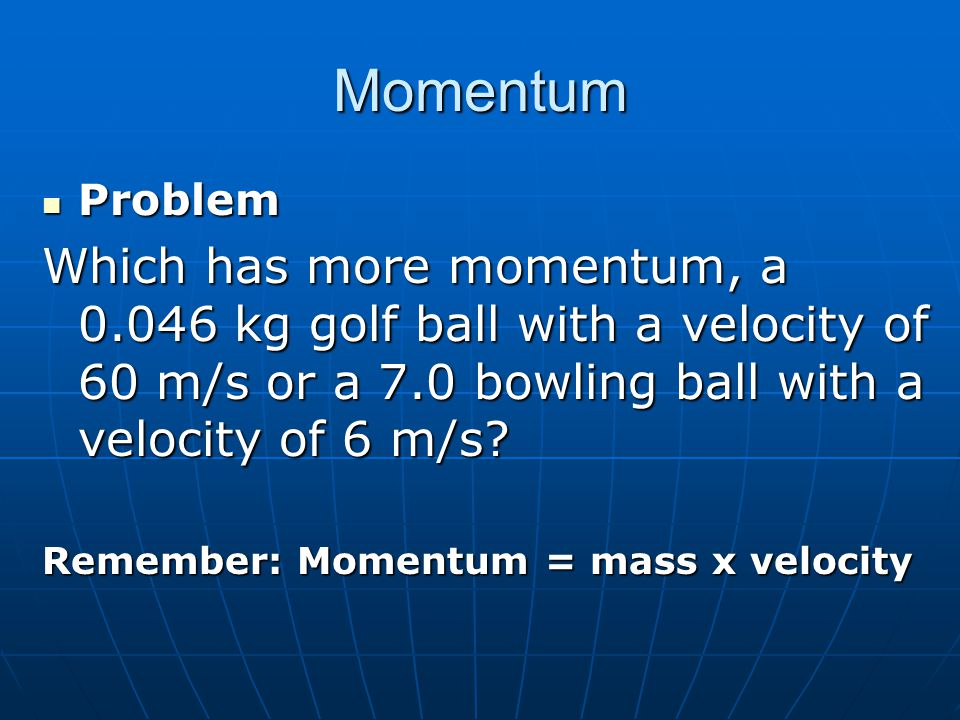 Momentum Problem. Which has more momentum, a 0.046 kg golf ball with a velocity of 60 m/s or a 7.0 bowling ball with a velocity of 6 m/s
