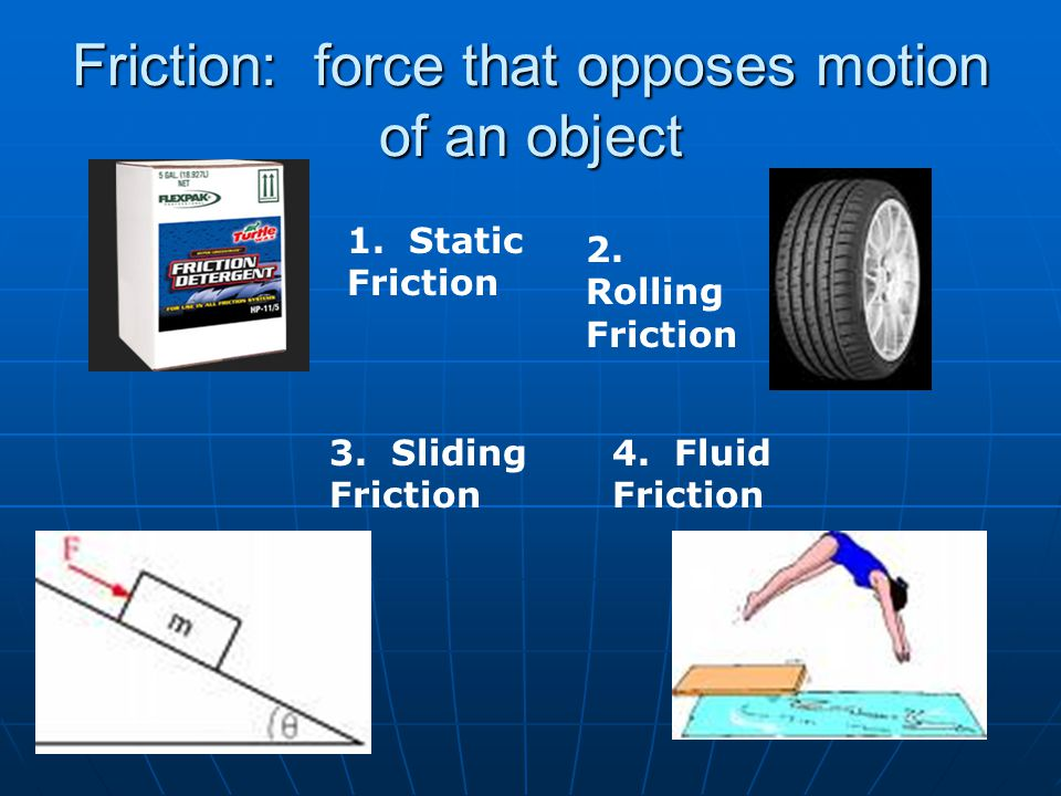 Friction: force that opposes motion of an object
