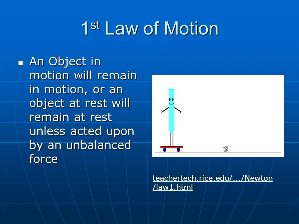 1st Law of Motion An Object in motion will remain in motion, or an object at rest will remain at rest unless acted upon by an unbalanced force.