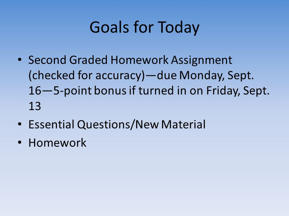 Goals for Today Second Graded Homework Assignment (checked for accuracy)—due Monday, Sept. 16—5-point bonus if turned in on Friday, Sept. 13.