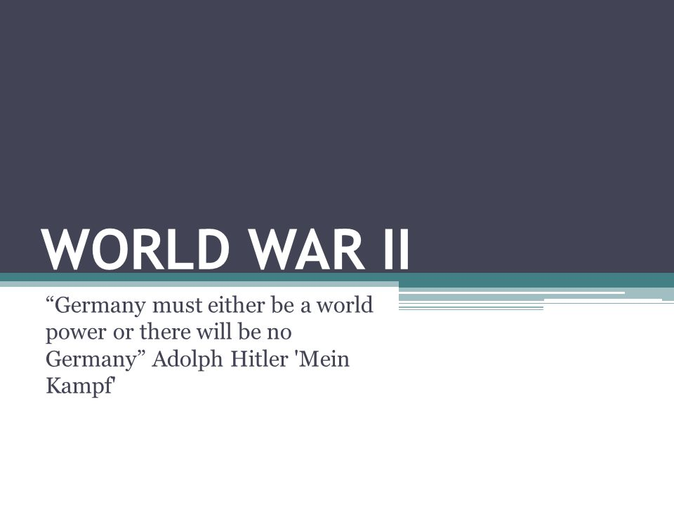 WORLD WAR II Germany must either be a world power or there will be no Germany Adolph Hitler Mein Kampf