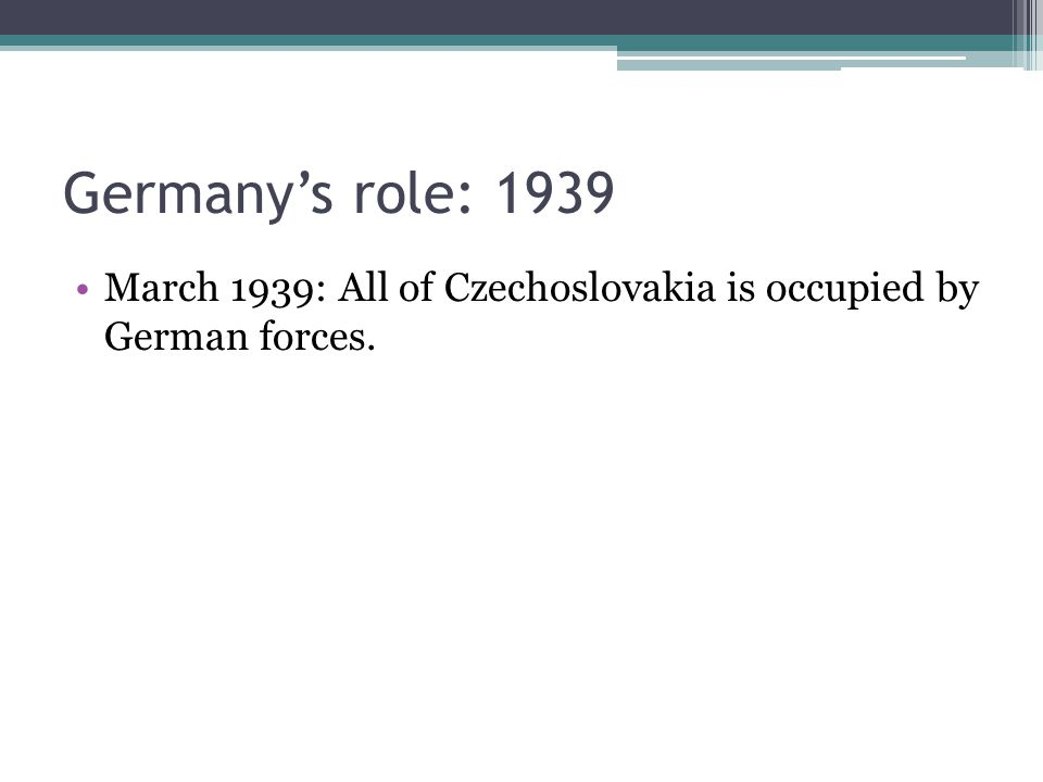 Germany's role: 1939 March 1939: All of Czechoslovakia is occupied by German forces.