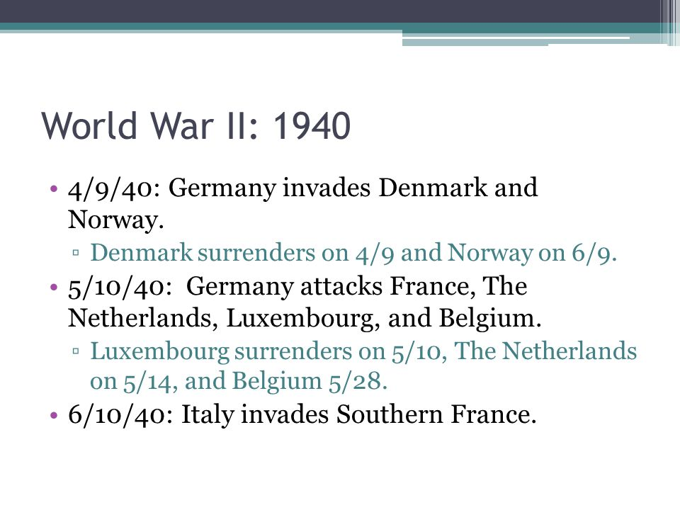 World War II: /9/40: Germany invades Denmark and Norway.
