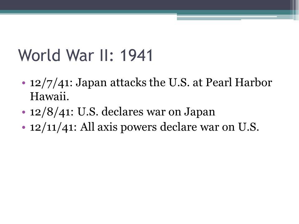 World War II: 1941 12/7/41: Japan attacks the U.S. at Pearl Harbor Hawaii. 12/8/41: U.S. declares war on Japan.