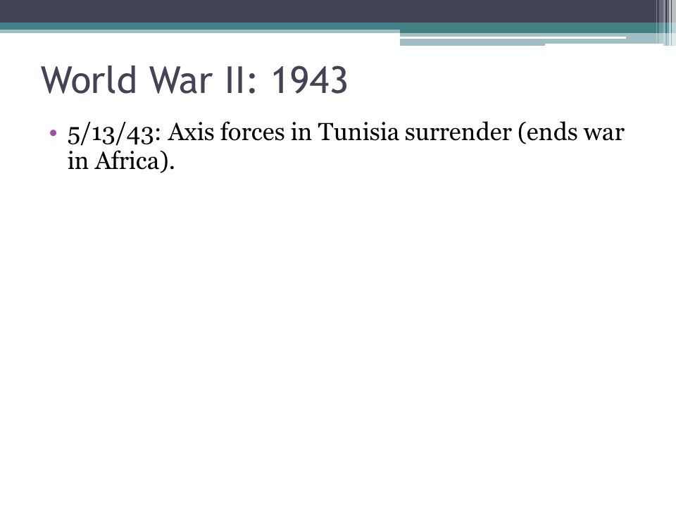 World War II: 1943 5/13/43: Axis forces in Tunisia surrender (ends war in Africa).