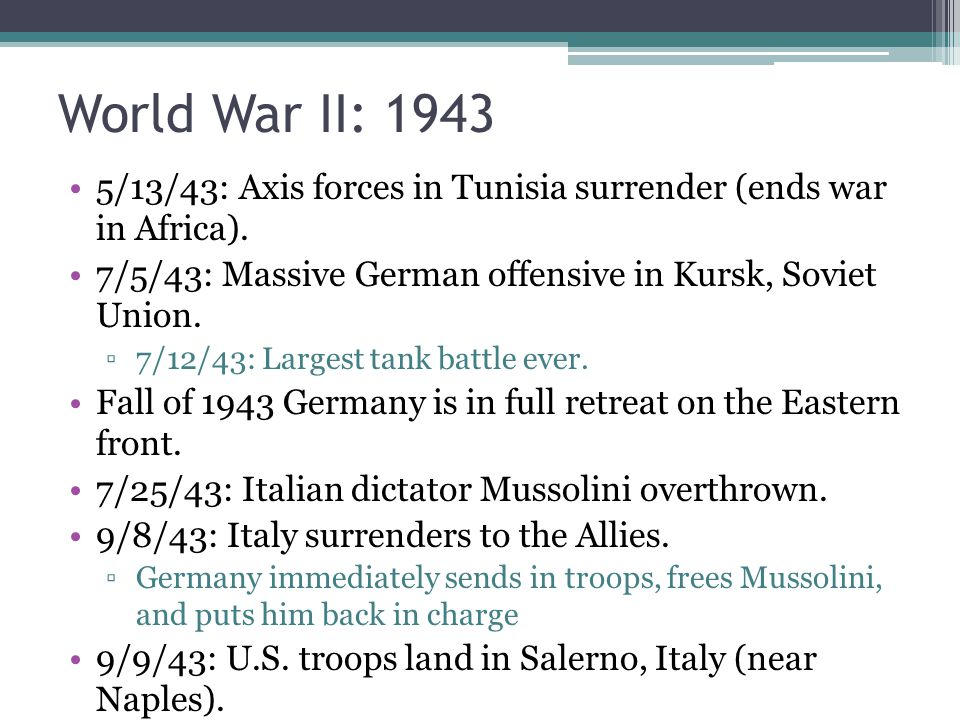 World War II: 1943 5/13/43: Axis forces in Tunisia surrender (ends war in Africa). 7/5/43: Massive German offensive in Kursk, Soviet Union.