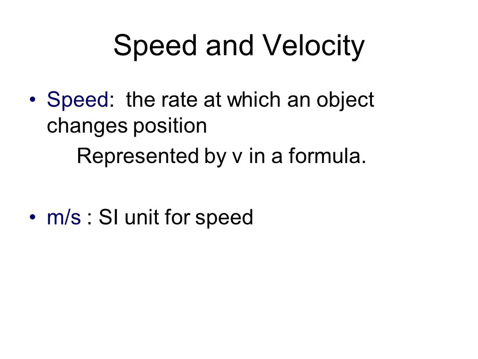 Speed and Velocity Speed: the rate at which an object changes position
