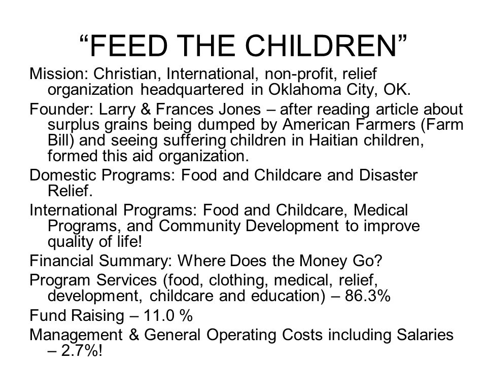 FEED THE CHILDREN Mission: Christian, International, non-profit, relief organization headquartered in Oklahoma City, OK.