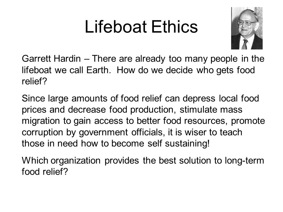 Lifeboat Ethics Garrett Hardin – There are already too many people in the lifeboat we call Earth. How do we decide who gets food relief