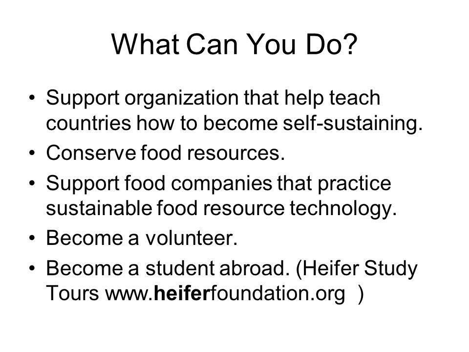What Can You Do Support organization that help teach countries how to become self-sustaining. Conserve food resources.