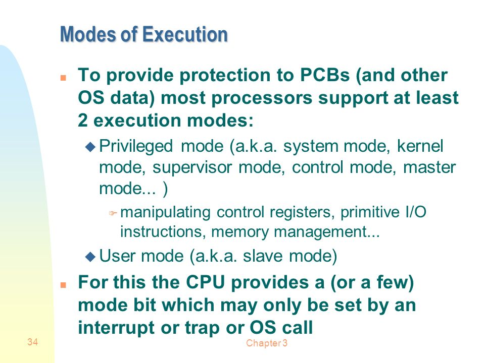 Modes of Execution To provide protection to PCBs (and other OS data) most processors support at least 2 execution modes:
