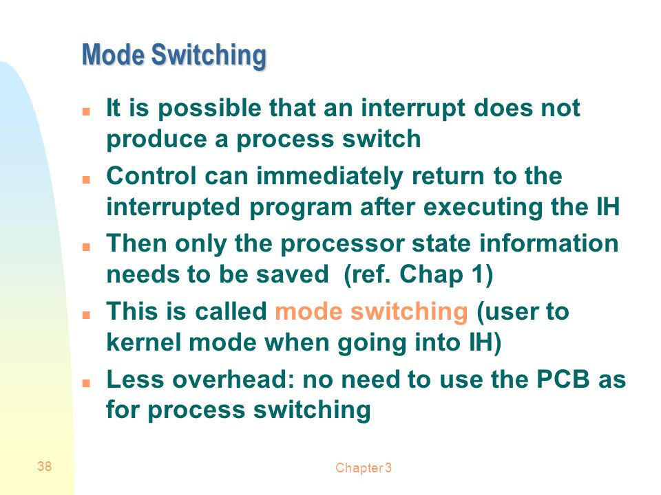 Mode Switching It is possible that an interrupt does not produce a process switch.