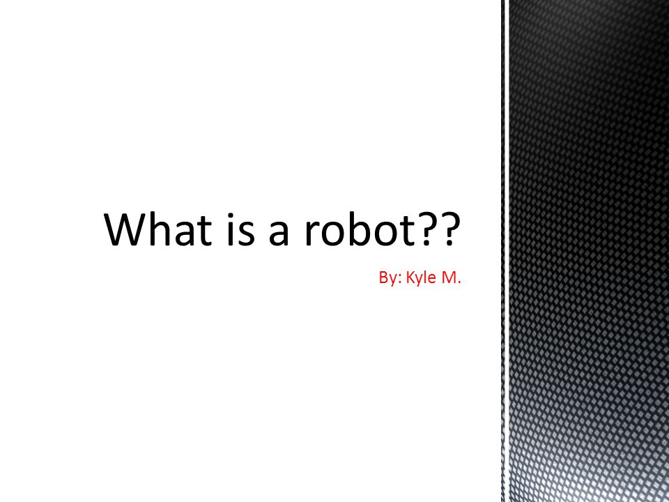 What is a robot By: Kyle M.