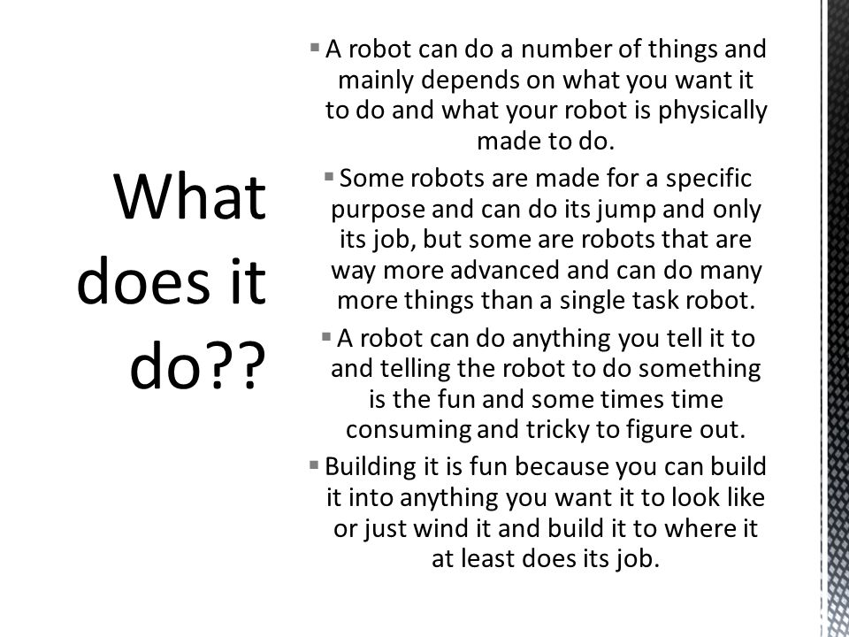What does it do A robot can do a number of things and mainly depends on what you want it to do and what your robot is physically made to do.