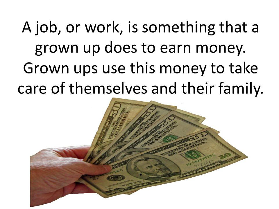 A job, or work, is something that a grown up does to earn money