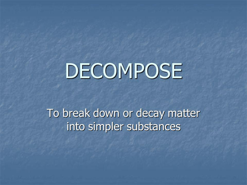 To break down or decay matter into simpler substances