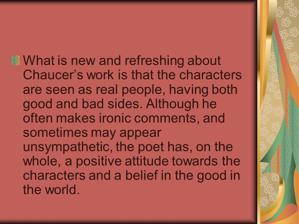 What is new and refreshing about Chaucer's work is that the characters are seen as real people, having both good and bad sides.