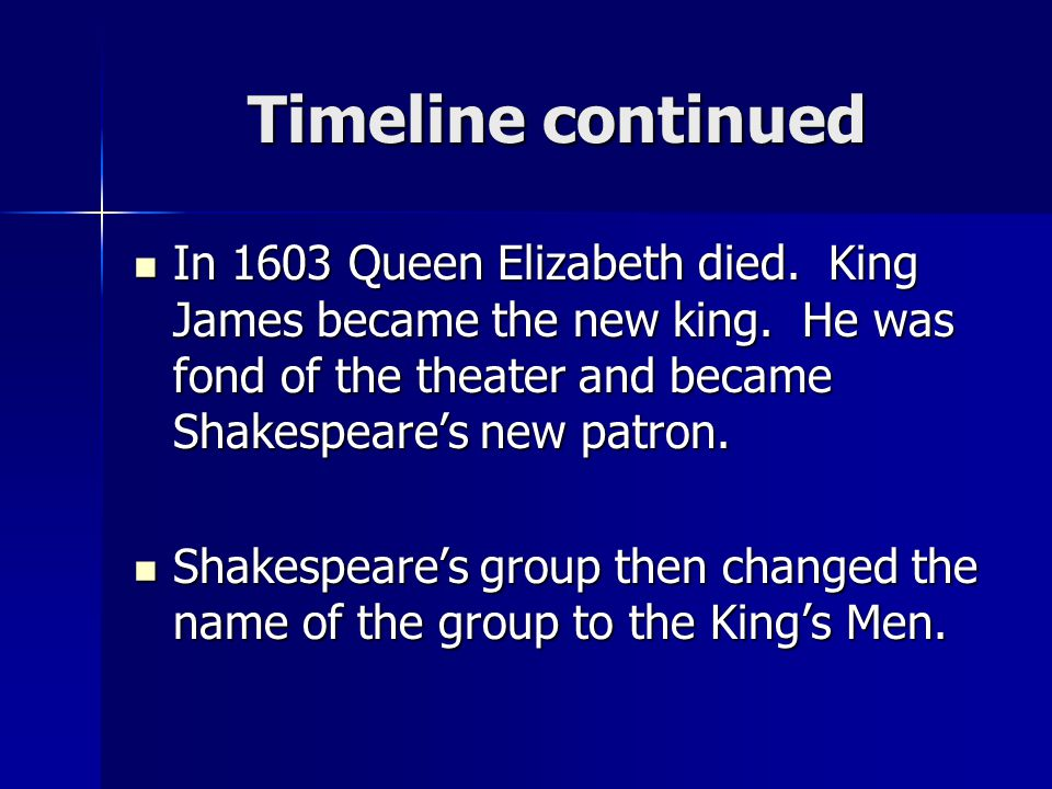 Timeline continued In 1603 Queen Elizabeth died. King James became the new king. He was fond of the theater and became Shakespeare's new patron.