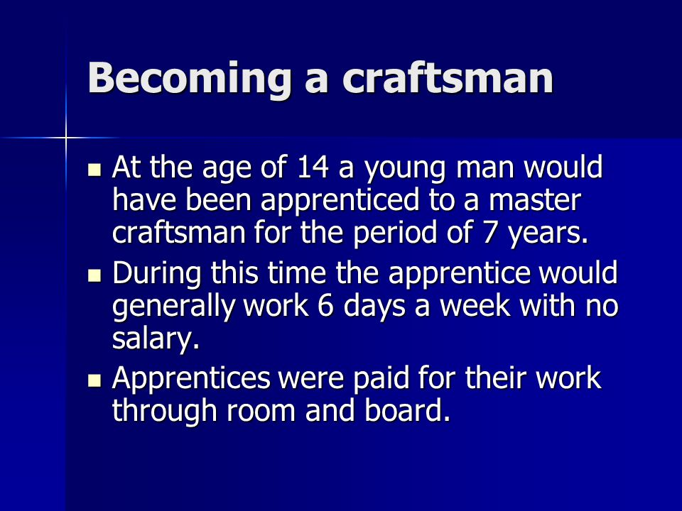 Becoming a craftsman At the age of 14 a young man would have been apprenticed to a master craftsman for the period of 7 years.