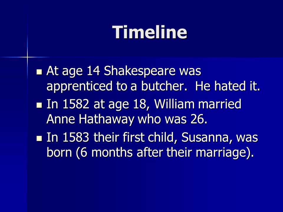 Timeline At age 14 Shakespeare was apprenticed to a butcher. He hated it. In 1582 at age 18, William married Anne Hathaway who was 26.