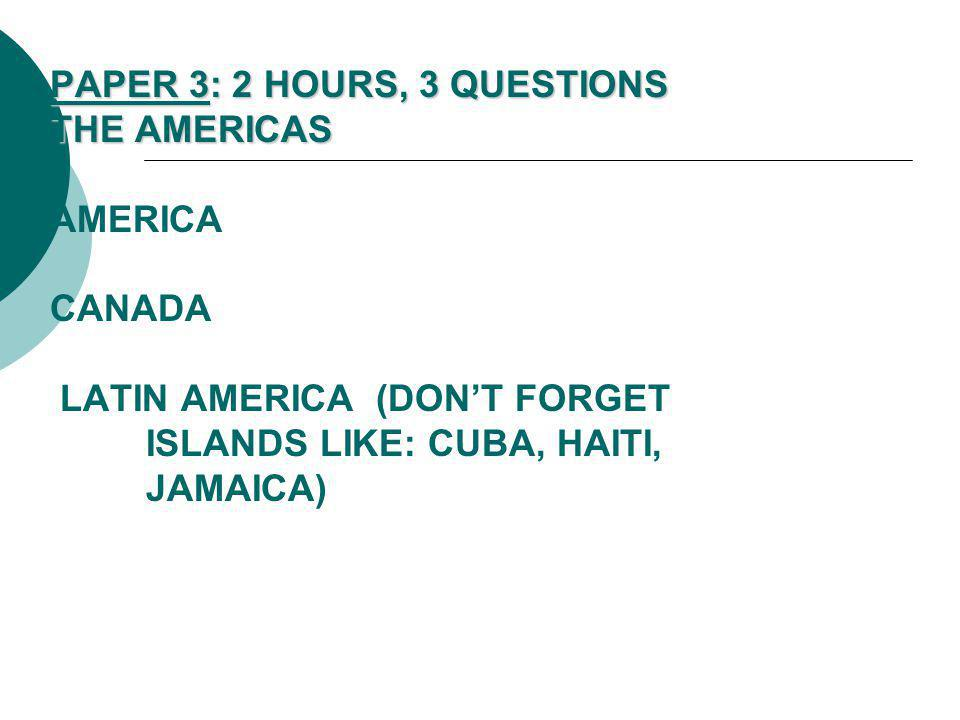 PAPER 3: 2 HOURS, 3 QUESTIONS THE AMERICAS AMERICA CANADA LATIN AMERICA (DON'T FORGET ISLANDS LIKE: CUBA, HAITI, JAMAICA)