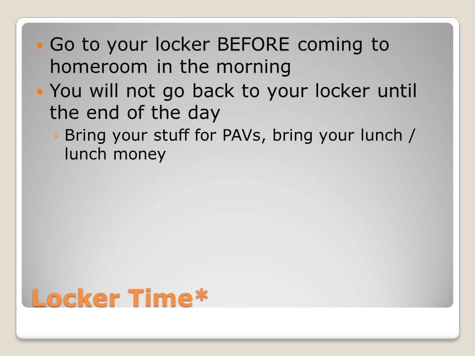 Go to your locker BEFORE coming to homeroom in the morning