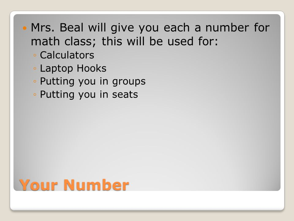 Mrs. Beal will give you each a number for math class; this will be used for: