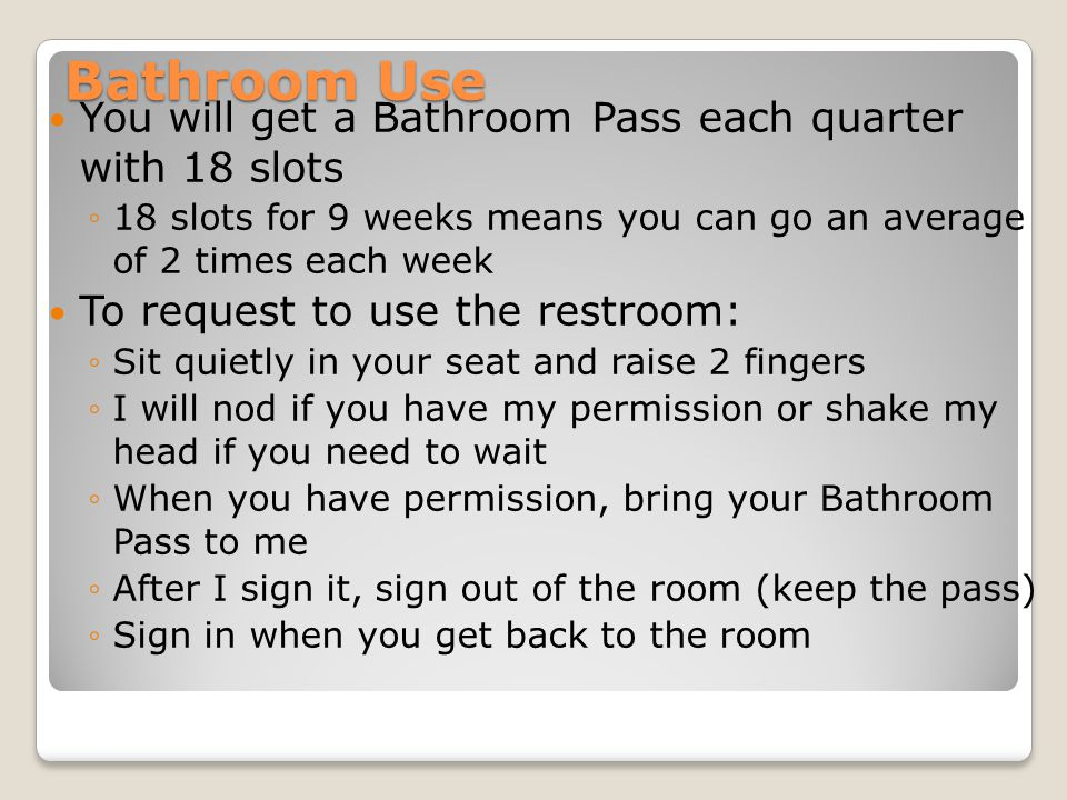 Bathroom Use You will get a Bathroom Pass each quarter with 18 slots